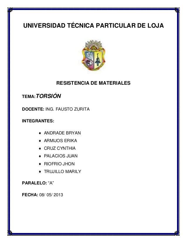 UNIVERSIDAD TÉCNICA PARTICULAR DE LOJA  RESISTENCIA DE MATERIALES TEMA:TORSIÓN DOCENTE: ING. FAUSTO ZURITA INTEGRANTES: AN...