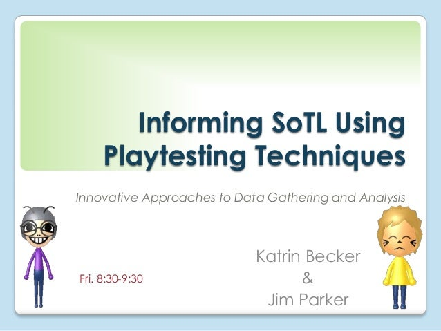Informing SoTL Using Playtesting Techniques Innovative Approaches to Data Gathering and Analysis  Fri. 8:30-9:30  Katrin B...