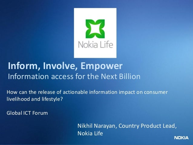 Nokia Internal Use Only Inform, Involve, Empower Information access for the Next Billion How can the release of actionable...