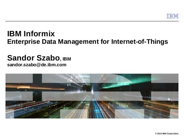 © 2014 IBM Corporation IBM Informix Enterprise Data Management for Internet-of-Things Sandor Szabo, IBM sandor.szabo@de.ib...
