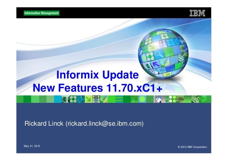 Informix Update      New Features 11.70.xC1+Rickard Linck (rickard.linck@se.ibm.com)May 31, 2012                          ...
