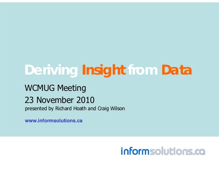 Deriving Insight from DataWCMUG Meeting23 November 2010presented by Richard Hoath and Craig Wilsonwww.informsolutions.ca