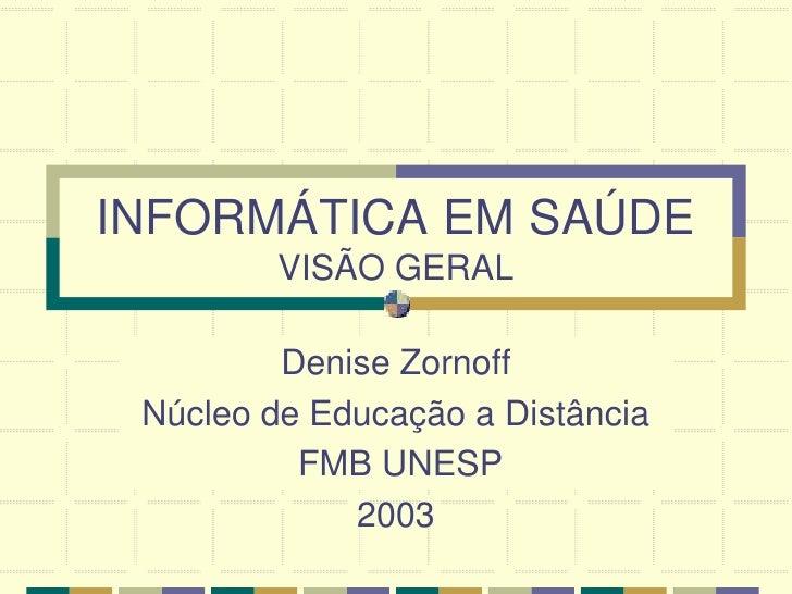 INFORMÁTICA EM SAÚDE          VISÃO GERAL           Denise Zornoff  Núcleo de Educação a Distância           FMB UNESP    ...
