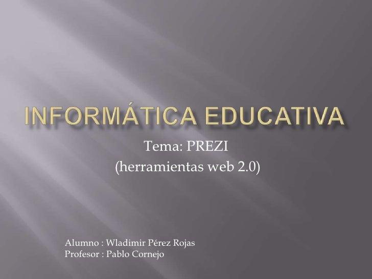 Tema: PREZI           (herramientas web 2.0)Alumno : Wladimir Pérez RojasProfesor : Pablo Cornejo