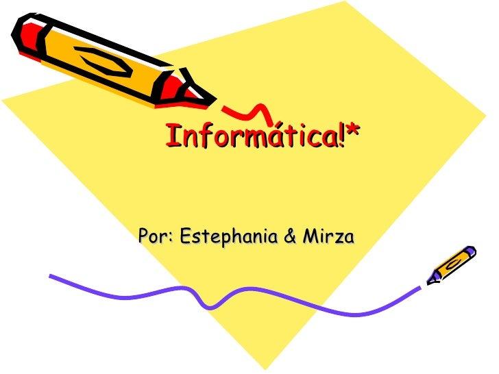 Informática!* Por: Estephania & Mirza