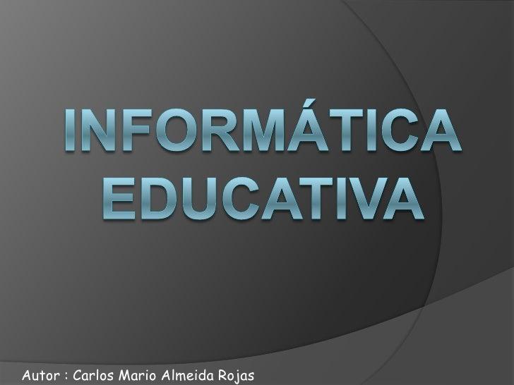 Informática educativa  <br />Autor : Carlos Mario Almeida Rojas <br />