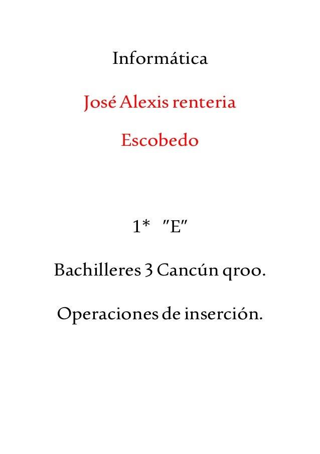 """Informática JoséAlexisrenteria Escobedo 1* """"E"""" Bachilleres3Cancún qroo. Operacionesdeinserción."""