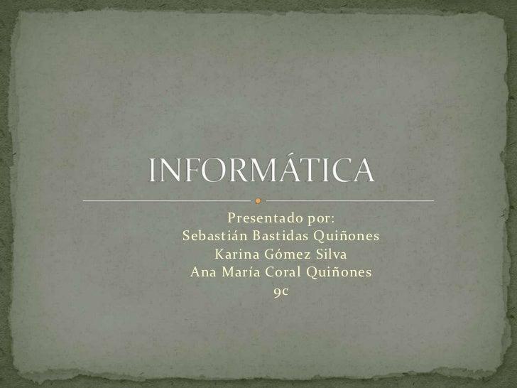 Presentado por:<br />Sebastián Bastidas Quiñones<br />Karina Gómez Silva<br />Ana María Coral Quiñones<br />9c<br />INFORM...