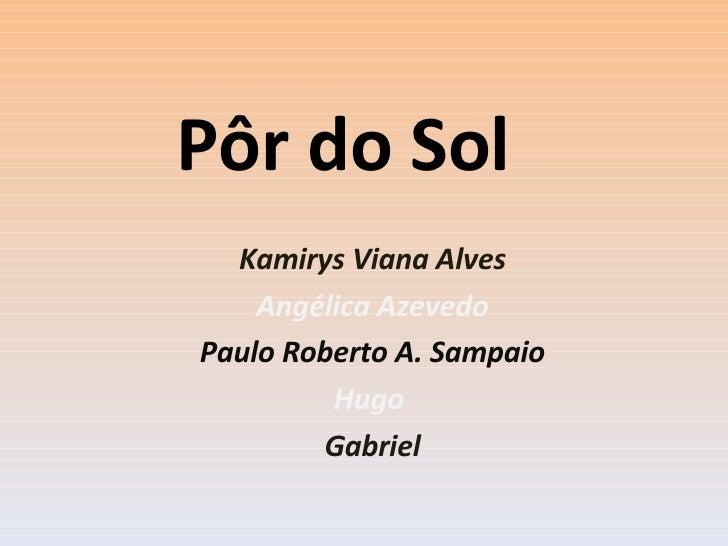 Pôr do Sol Kamirys Viana Alves Angélica Azevedo Paulo Roberto A. Sampaio Hugo  Gabriel