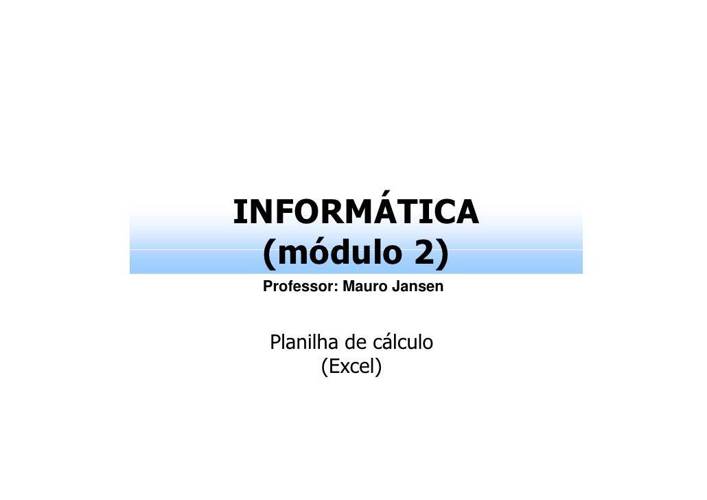 INFORMÁTICA  (módulo 2) Professor: Mauro Jansen Planilha de cálculo       (Excel)
