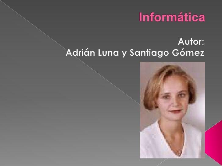 Informática<br />Autor:<br />Adrián Luna y Santiago Gómez<br />