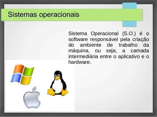 Sistemas operacionais Sistema Operacional (S.O.) é o software responsável pela criação do ambiente de trabalho da máquina,...