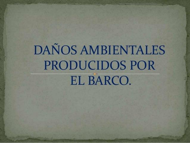 DAÑOS AMBIENTALES PRODUCIDOS POR EL BARCO.