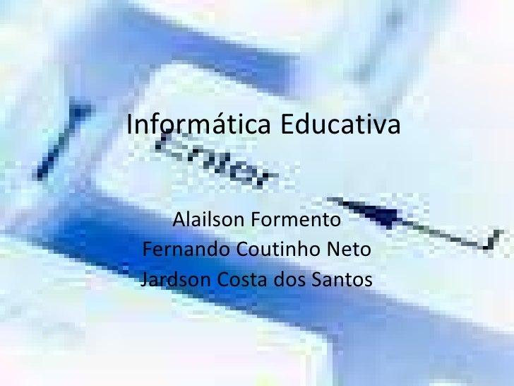 Informática Educativa<br />Alailson Formento<br />Fernando Coutinho Neto<br />Jardson Costa dos Santos <br />