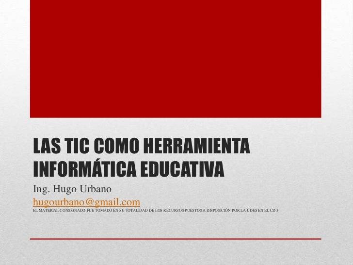 LAS TIC COMO HERRAMIENTAINFORMÁTICA EDUCATIVAIng. Hugo Urbanohugourbano@gmail.comEL MATERIAL CONSIGNADO FUE TOMADO EN SU T...
