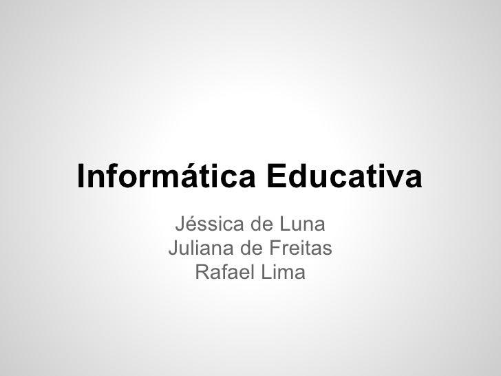 Informática Educativa      Jéssica de Luna     Juliana de Freitas        Rafael Lima