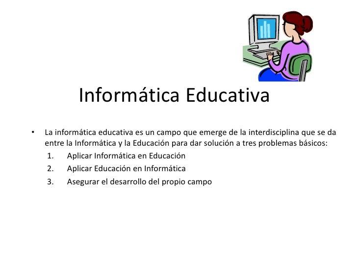 Informática Educativa<br />La informática educativa es un campo que emerge de la interdisciplina que se da entre la Inform...
