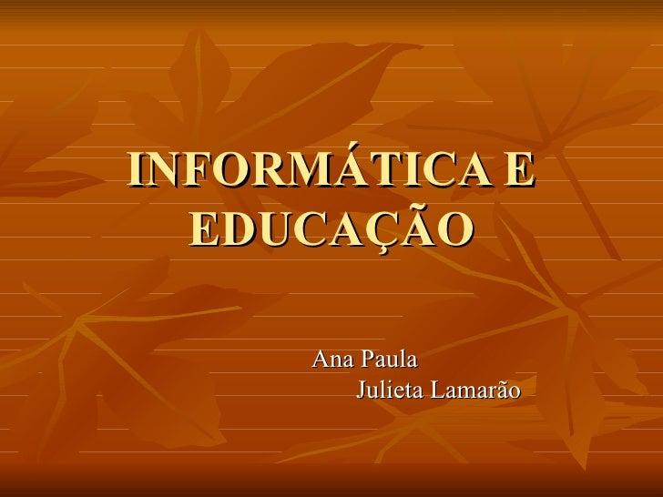 INFORMÁTICA E   EDUCAÇÃO       Ana Paula         Julieta Lamarão