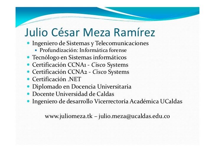 Julio César Meza Ramírez Ingeniero de Sistemas y Telecomunicaciones   Profundización: Informática forense Tecnólogo en Sis...