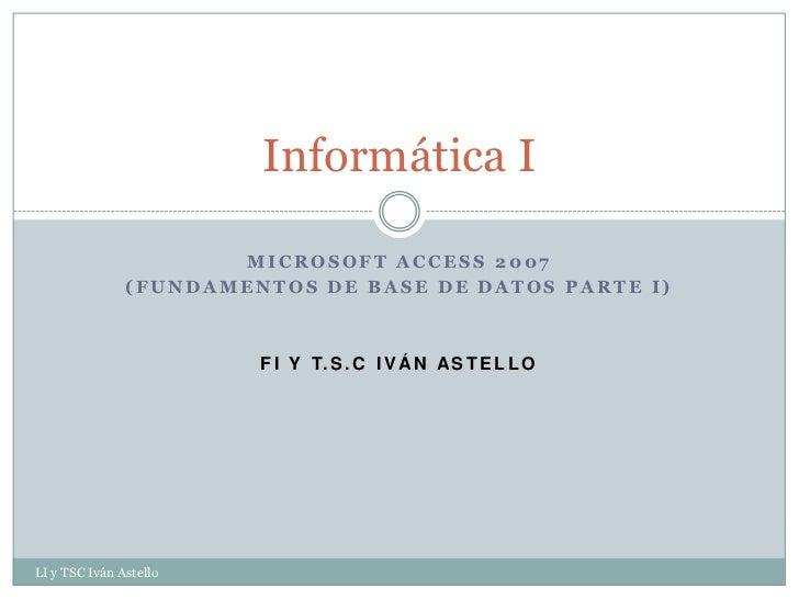 Informática I                      MICROSOFT ACCESS 2007               (FUNDAMENTOS DE BASE DE DATOS PARTE I)             ...