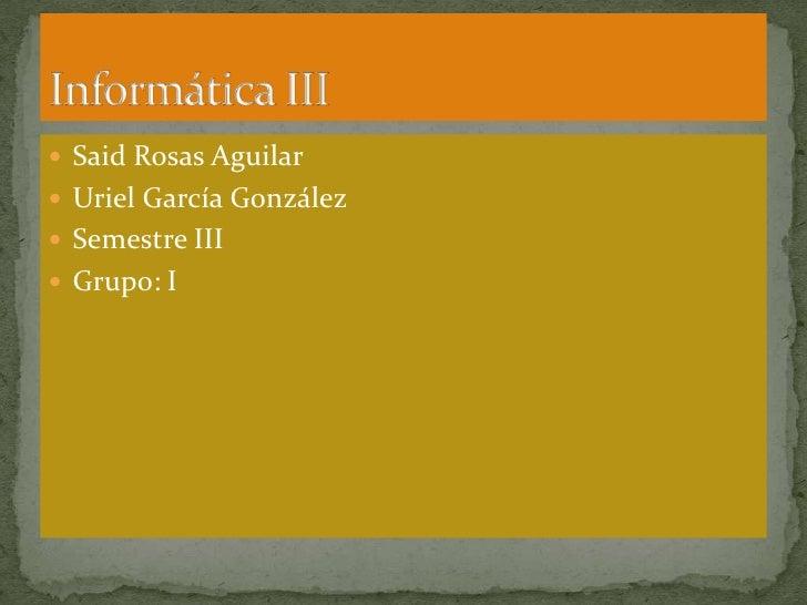 Said Rosas Aguilar<br />Uriel García González<br />Semestre III<br />Grupo: I<br />Informática III<br />