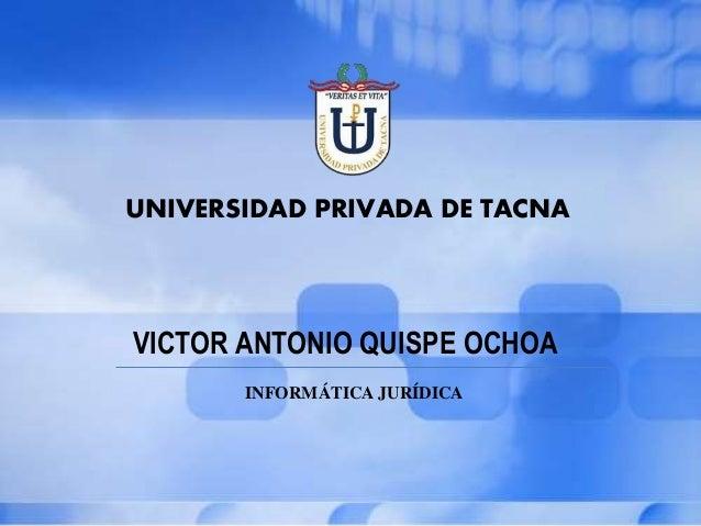 UNIVERSIDAD PRIVADA DE TACNA VICTOR ANTONIO QUISPE OCHOA INFORMÁTICA JURÍDICA