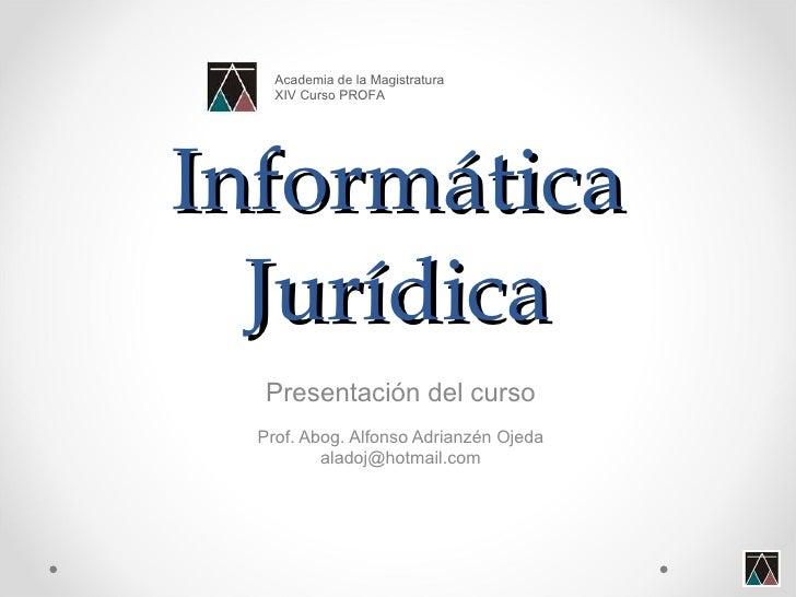 Informática Jurídica Presentación del curso Prof. Abog. Alfonso Adrianzén Ojeda [email_address] Academia de la Magistratur...