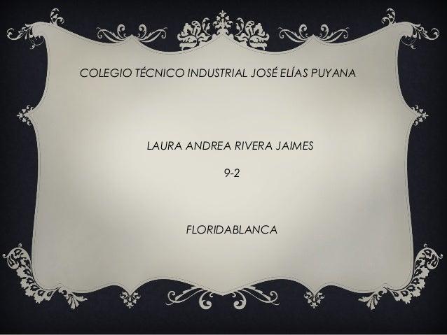 COLEGIO TÉCNICO INDUSTRIAL JOSÉ ELÍAS PUYANA  LAURA ANDREA RIVERA JAIMES 9-2  FLORIDABLANCA