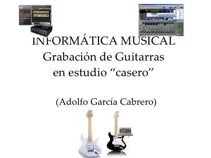 """INFORMÁTICA MUSICAL Grabación de Guitarras en estudio """"casero"""" (Adolfo García Cabrero)"""