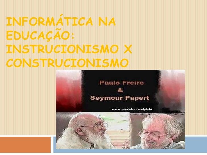 INFORMÁTICA NA EDUCAÇÃO: INSTRUCIONISMO XCONSTRUCIONISMO<br />