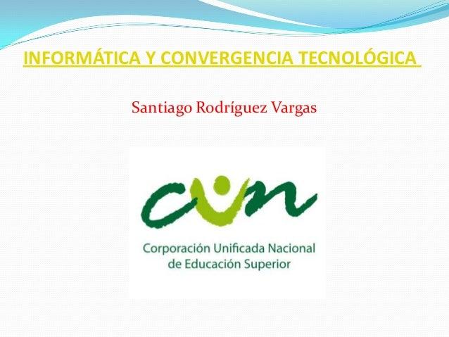 INFORMÁTICA Y CONVERGENCIA TECNOLÓGICA Santiago Rodríguez Vargas