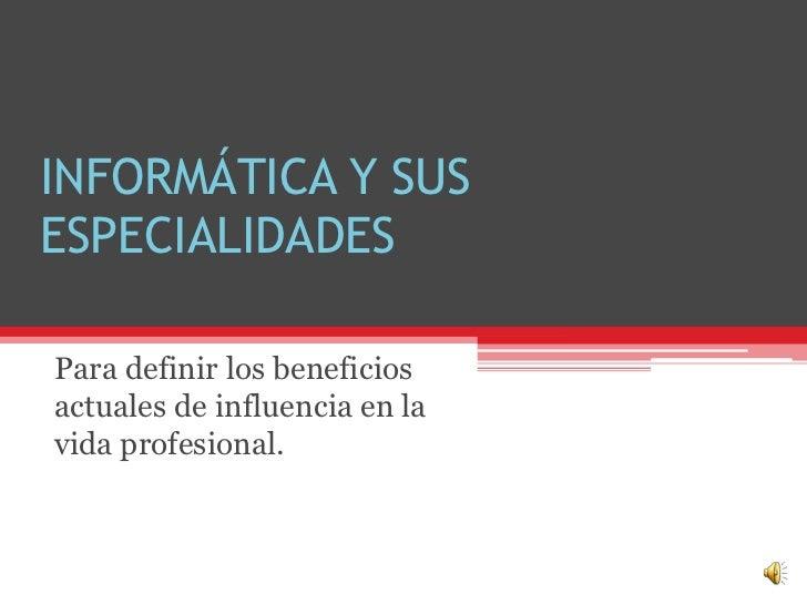 INFORMÁTICA Y SUSESPECIALIDADESPara definir los beneficiosactuales de influencia en lavida profesional.