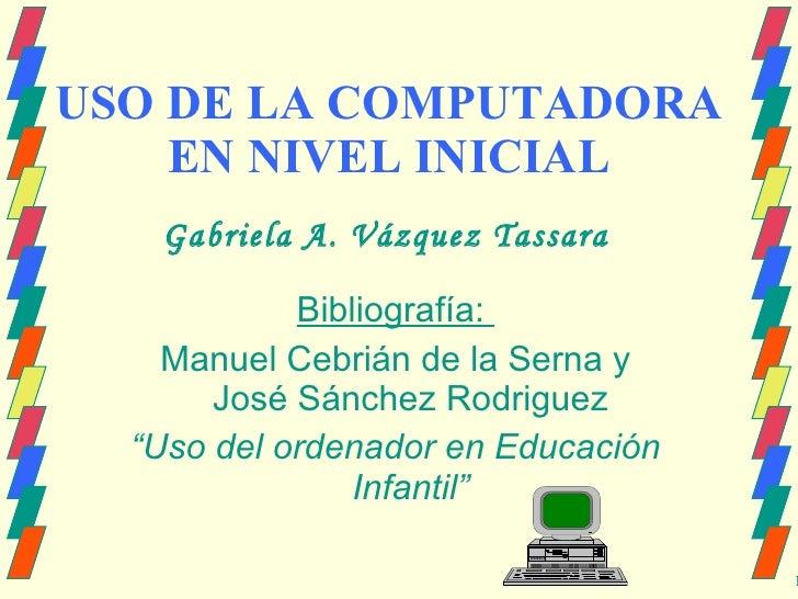 """USO DE LA COMPUTADORA EN NIVEL INICIAL Bibliografía:  Manuel Cebrián de la Serna y José Sánchez Rodriguez """" Uso del ordena..."""