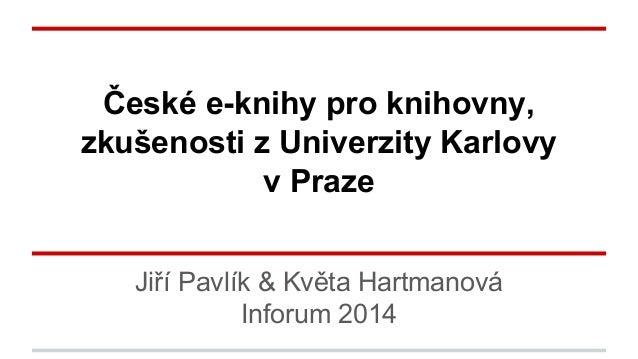České e-knihy pro knihovny, zkušenosti z Univerzity Karlovy v Praze Jiří Pavlík & Květa Hartmanová Inforum 2014