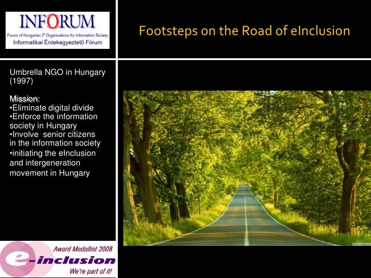 Footsteps on the Road of eInclusionUmbrella NGO in Hungary(1997)Mission:•Eliminate digital divide•Enforce the informations...