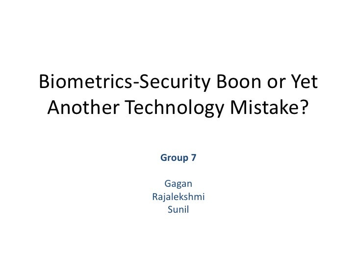 Biometrics-Security Boon or Yet Another Technology Mistake?<br />Group 7<br />Gagan<br />Rajalekshmi <br />Sunil<br />