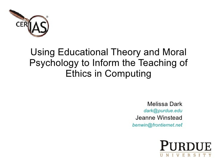 Using Educational Theory and Moral Psychology to Inform the Teaching of Ethics in Computing Melissa Dark [email_address] J...