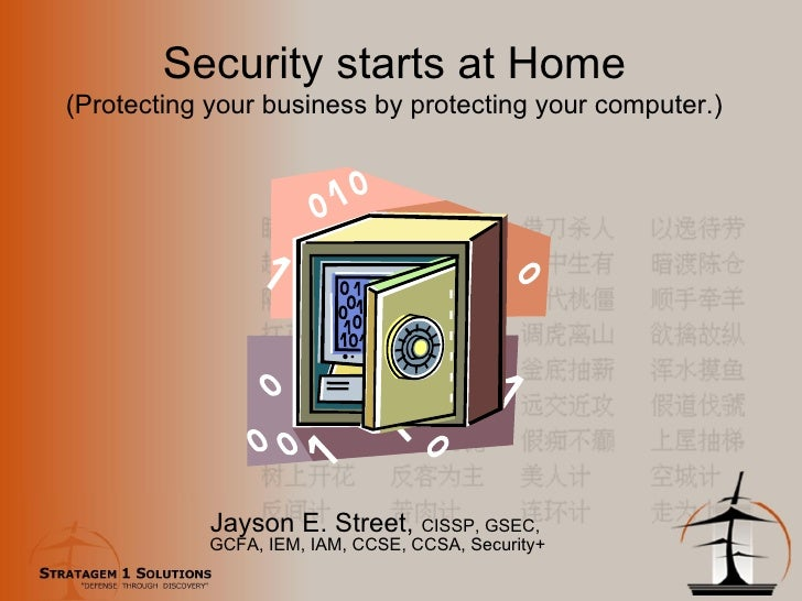 Security starts at Home (Protecting your business by protecting your computer.) Jayson E. Street,  CISSP, GSEC,  GCFA, IEM...