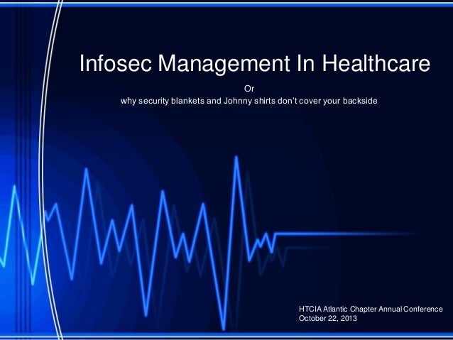 Infosec Management In Healthcare Or why security blankets and Johnny shirts don't cover your backside HTCIA Atlantic Chapt...