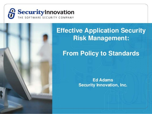 Effective Application Security      Risk Management:  From Policy to Standards              Ed Adams       Security Innova...