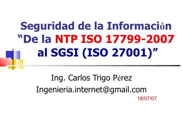 """Seguridad de la Informaci ó n  """"De la  NTP ISO 17799-2007  al SGSI (ISO 27001)"""" Ing. Carlos Trigo P é rez [email_address] ..."""