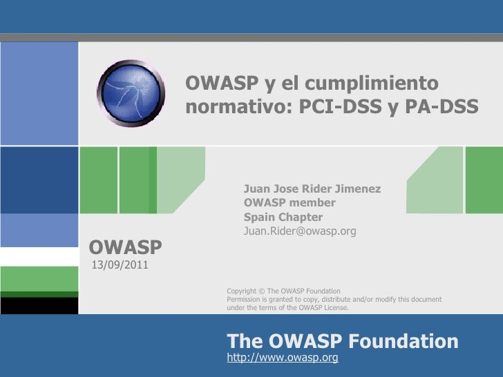 OWASP y el cumplimiento  normativo: PCI-DSS y PA-DSS Juan Jose Rider Jimenez OWASP member Spain Chapter [email_address] 13...