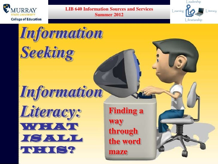 LIB 640 Information Sources and Services                  Summer 2012InformationSeekingInformationLiteracy:               ...