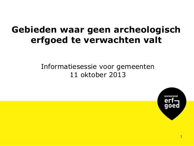 Gebieden waar geen archeologisch erfgoed te verwachten valt Informatiesessie voor gemeenten 11 oktober 2013  1