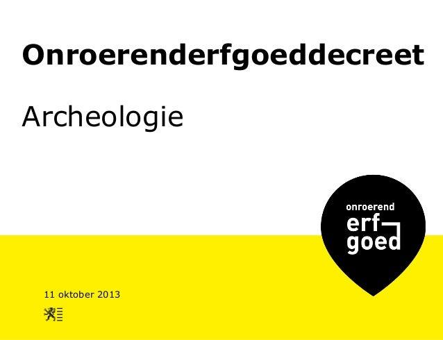 Onroerenderfgoeddecreet Archeologie  11 oktober 2013