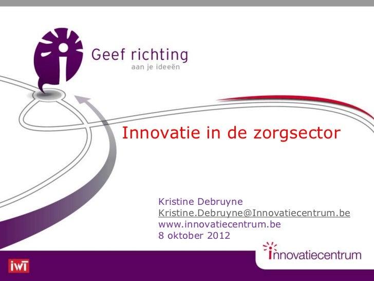 Innovatie in de zorgsector    Kristine Debruyne    Kristine.Debruyne@Innovatiecentrum.be    www.innovatiecentrum.be    8 o...