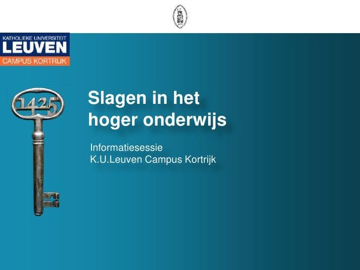 Slagen in het  hoger onderwijs<br />Informatiesessie K.U.Leuven Campus Kortrijk<br />