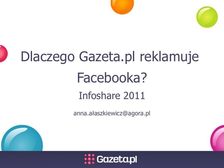 Dlaczego Gazeta.pl reklamuje  Facebooka? Infoshare 2011 anna.ałaszkiewicz@agora.pl