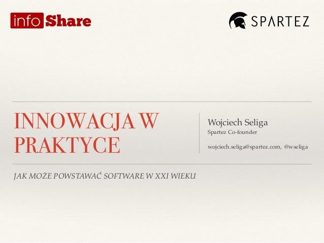 JAK MOŻE POWSTAWAĆ SOFTWARE W XXI WIEKU Wojciech Seliga! Spartez Co-founder! !! wojciech.seliga@spartez.com, @wseliga INNO...