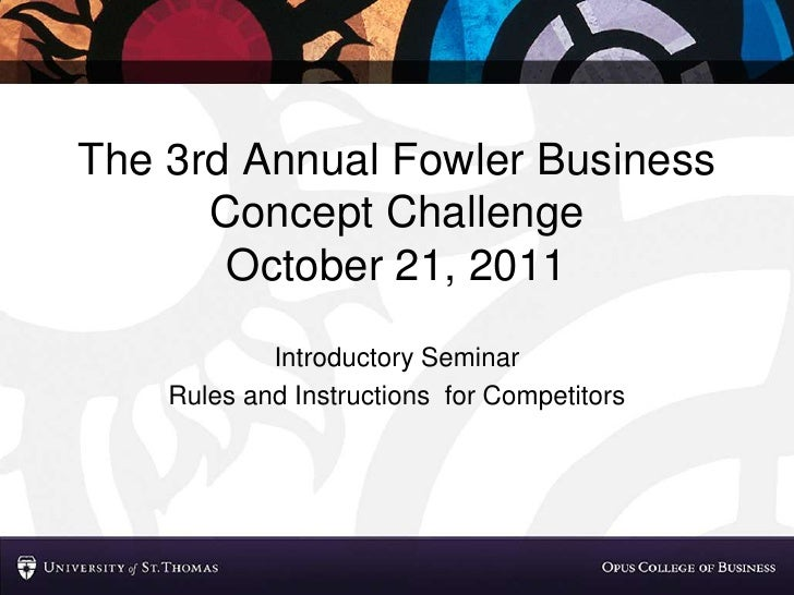 The 3rd Annual Fowler Business Concept ChallengeOctober 21, 2011<br />Introductory Seminar<br />Rules and Instructions  fo...